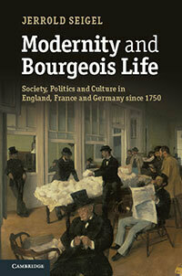 "Jerrold Seigel, ""Modernity and Bourgeois Life: Society, Politics, and Culture in England, France, and Germany since 1750"""