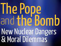 The Pope and the Bomb: New Nuclear Dangers and Moral Dilemmas