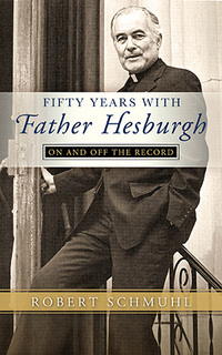 """Fifty Years with Father Hesburgh: On and Off the Record"" by Robert Schmuhl"
