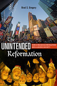 """The Unintended Reformation: How a Religious Revolution Secularized Society"" by Brad Gregory"